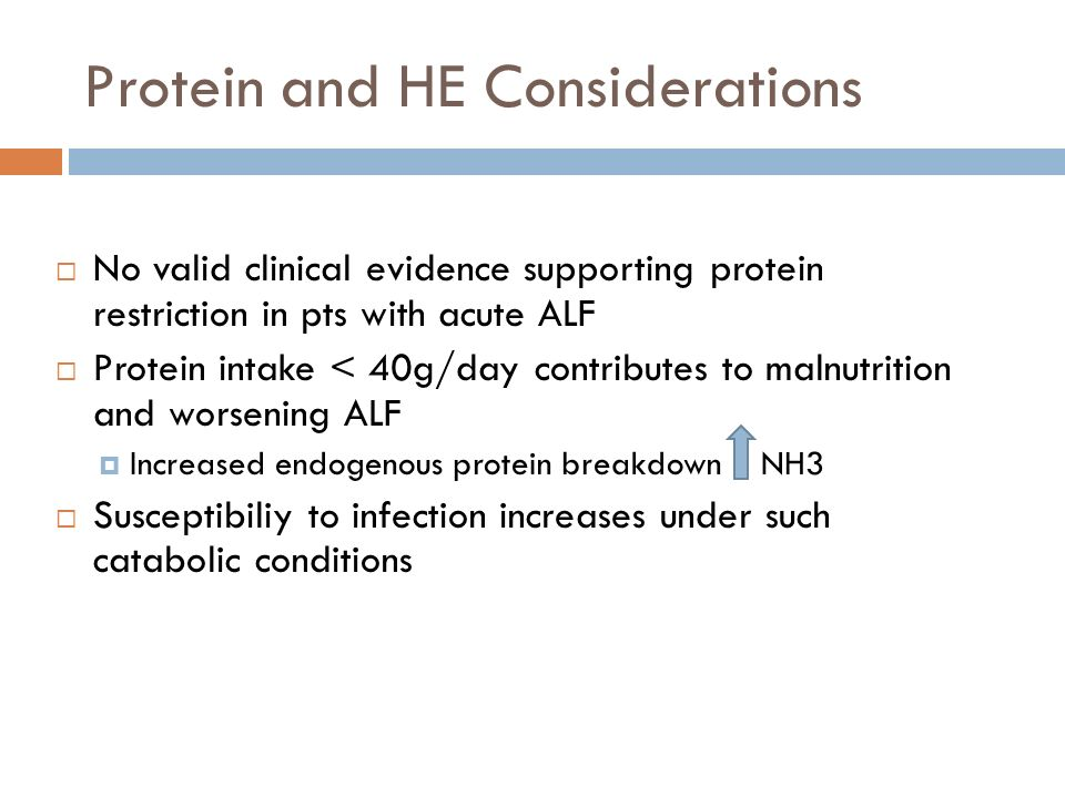 Protein and HE Considerations No valid clinical evidence supporting protein restriction in pts with acute ALF Protein intake < 40g/day contributes to