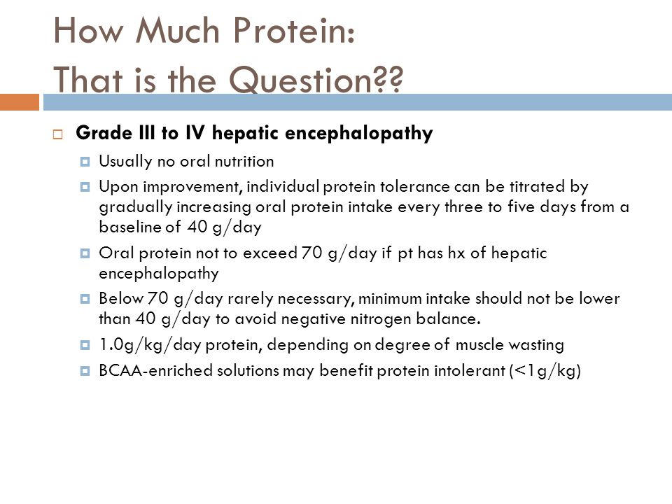 How Much Protein: That is the Question?? Grade III to IV hepatic encephalopathy Usually no oral nutrition Upon improvement, individual protein toleran