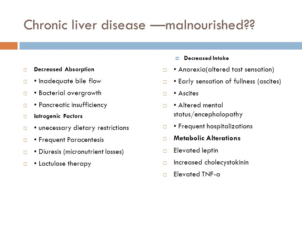 Chronic liver disease malnourished?? Decreased Absorption Inadequate bile flow Bacterial overgrowth Pancreatic insufficiency Iatrogenic Factors uneces