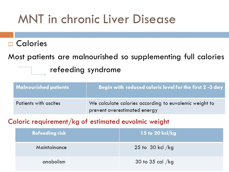 MNT in chronic Liver Disease Calories Most patients are malnourished so supplementing full calories refeeding syndrome Caloric requirement/kg of estim