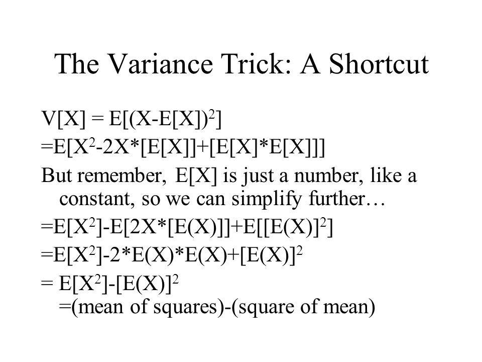 The Variance Trick: A Shortcut V[X] = E[(X-E[X]) 2 ] =E[X 2 -2X*[E[X]]+[E[X]*E[X]]] But remember, E[X] is just a number, like a constant, so we can simplify further… =E[X 2 ]-E[2X*[E(X)]]+E[[E(X)] 2 ] =E[X 2 ]-2*E(X)*E(X)+[E(X)] 2 = E[X 2 ]-[E(X)] 2 =(mean of squares)-(square of mean)