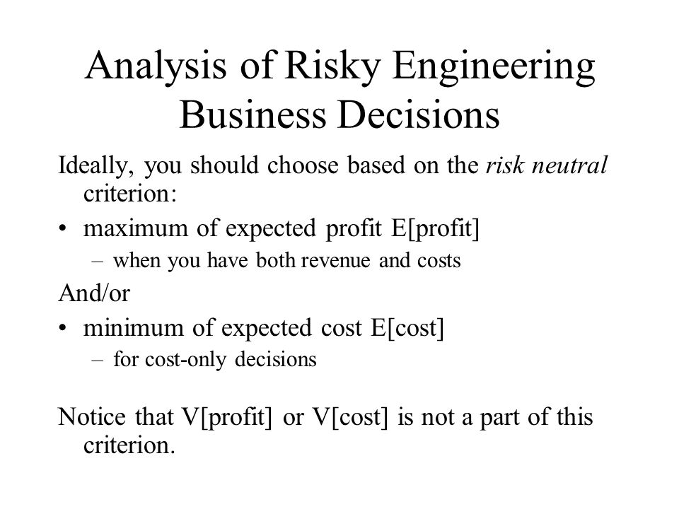 Analysis of Risky Engineering Business Decisions Ideally, you should choose based on the risk neutral criterion: maximum of expected profit E[profit] –when you have both revenue and costs And/or minimum of expected cost E[cost] –for cost-only decisions Notice that V[profit] or V[cost] is not a part of this criterion.