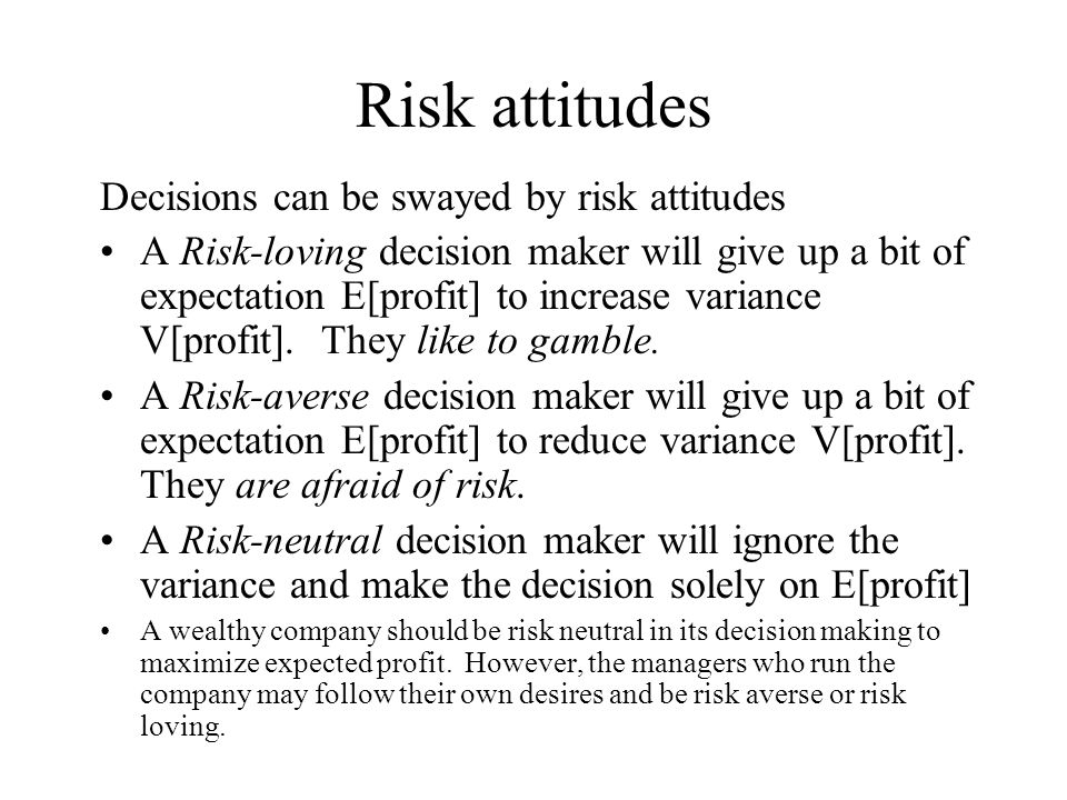 Risk attitudes Decisions can be swayed by risk attitudes A Risk-loving decision maker will give up a bit of expectation E[profit] to increase variance V[profit].