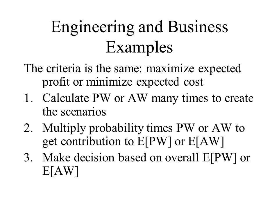 Engineering and Business Examples The criteria is the same: maximize expected profit or minimize expected cost 1.Calculate PW or AW many times to create the scenarios 2.Multiply probability times PW or AW to get contribution to E[PW] or E[AW] 3.Make decision based on overall E[PW] or E[AW]