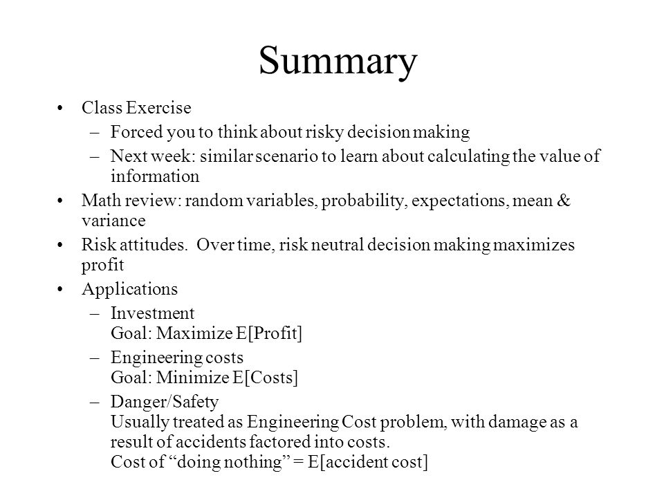 Summary Class Exercise –Forced you to think about risky decision making –Next week: similar scenario to learn about calculating the value of information Math review: random variables, probability, expectations, mean & variance Risk attitudes.
