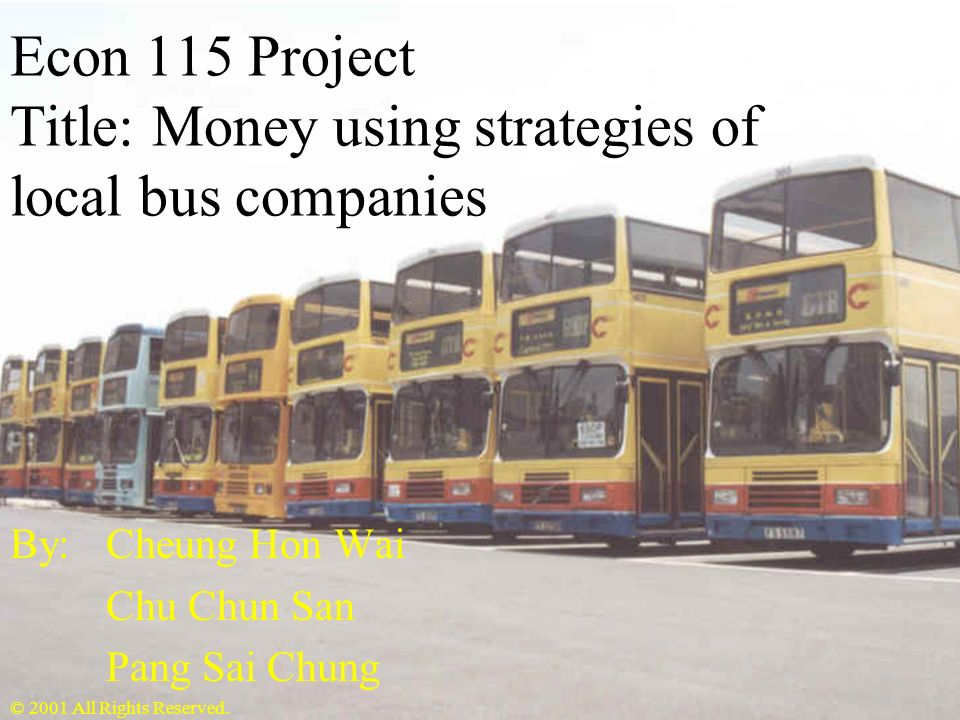 Econ 115 Project Title: Money using strategies of local bus companies By: Cheung Hon Wai Chu Chun San Pang Sai Chung © 2001 All Rights Reserved.