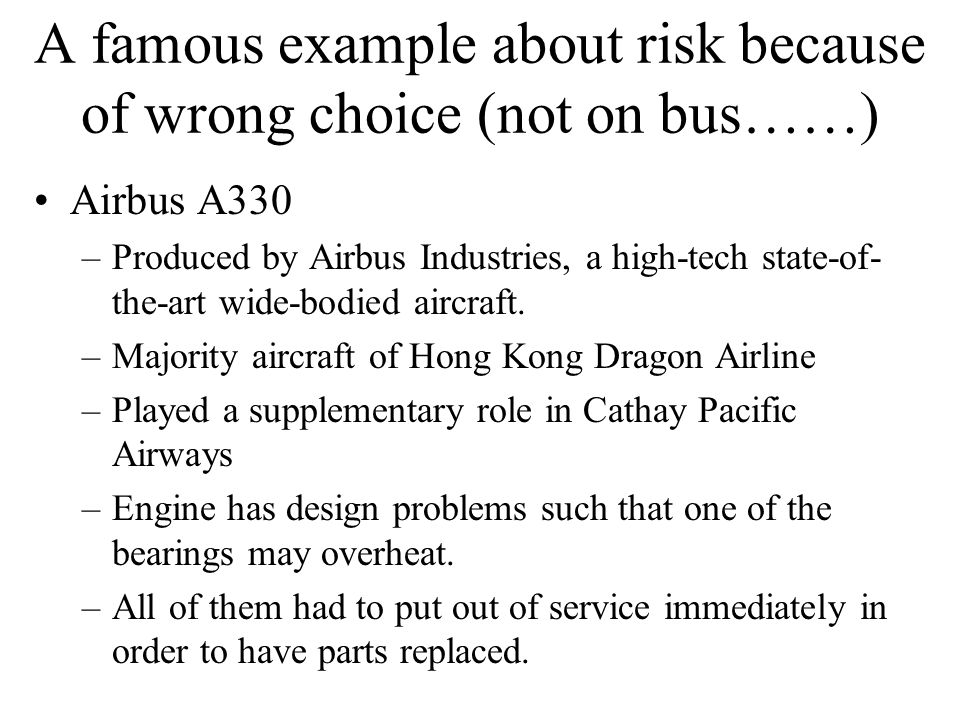 A famous example about risk because of wrong choice (not on bus……) Airbus A330 –Produced by Airbus Industries, a high-tech state-of- the-art wide-bodi
