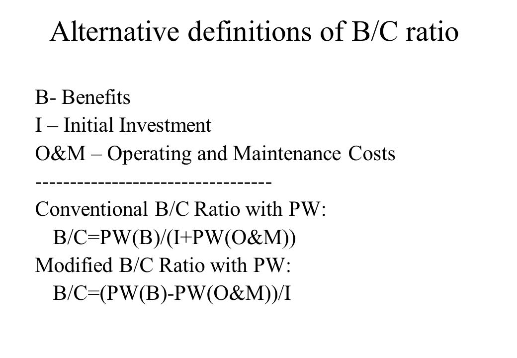 Alternative definitions of B/C ratio B- Benefits I – Initial Investment O&M – Operating and Maintenance Costs ---------------------------------- Conventional B/C Ratio with PW: B/C=PW(B)/(I+PW(O&M)) Modified B/C Ratio with PW: B/C=(PW(B)-PW(O&M))/I