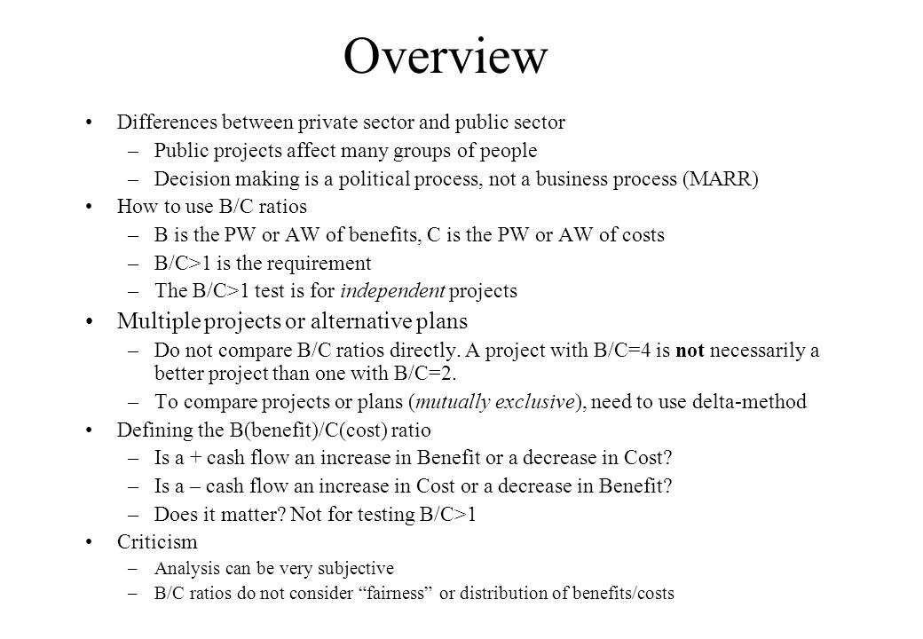 Overview Differences between private sector and public sector –Public projects affect many groups of people –Decision making is a political process, not a business process (MARR) How to use B/C ratios –B is the PW or AW of benefits, C is the PW or AW of costs –B/C>1 is the requirement –The B/C>1 test is for independent projects Multiple projects or alternative plans –Do not compare B/C ratios directly.