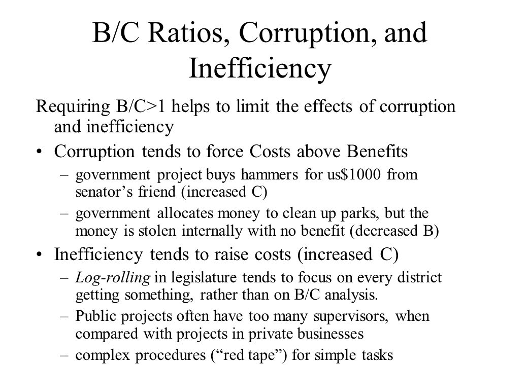 B/C Ratios, Corruption, and Inefficiency Requiring B/C>1 helps to limit the effects of corruption and inefficiency Corruption tends to force Costs above Benefits –government project buys hammers for us$1000 from senators friend (increased C) –government allocates money to clean up parks, but the money is stolen internally with no benefit (decreased B) Inefficiency tends to raise costs (increased C) –Log-rolling in legislature tends to focus on every district getting something, rather than on B/C analysis.
