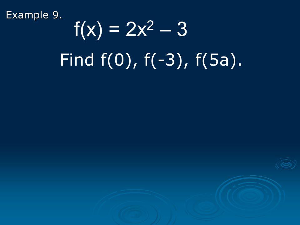 Example 9. f(x) = 2x 2 – 3 Find f(0), f(-3), f(5a).