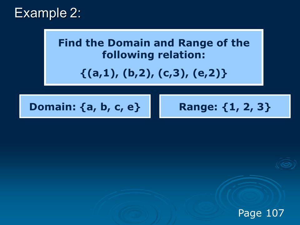 Example 2: Find the Domain and Range of the following relation: {(a,1), (b,2), (c,3), (e,2)} Domain: {a, b, c, e}Range: {1, 2, 3} Page 107