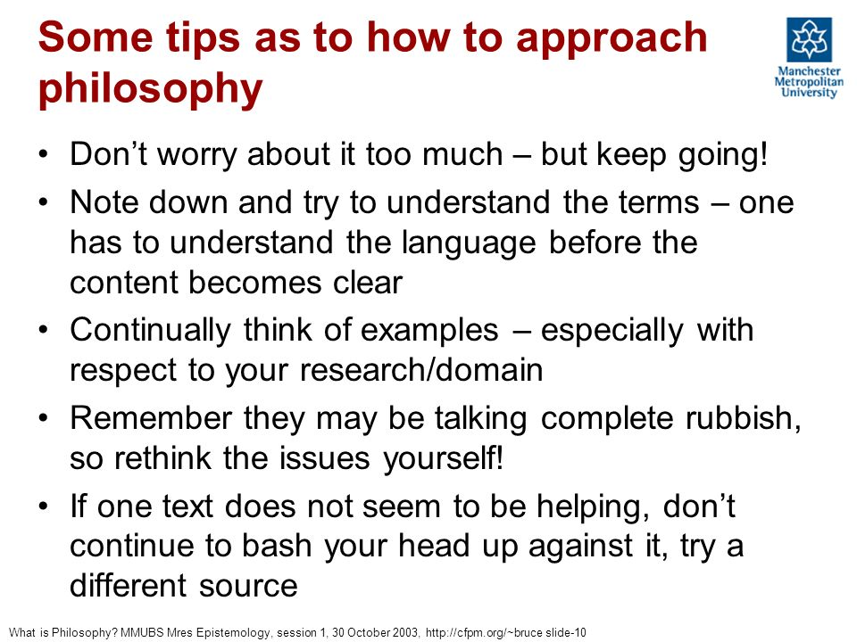 What is Philosophy? MMUBS Mres Epistemology, session 1, 30 October 2003, http://cfpm.org/~bruce slide-10 Some tips as to how to approach philosophy Do