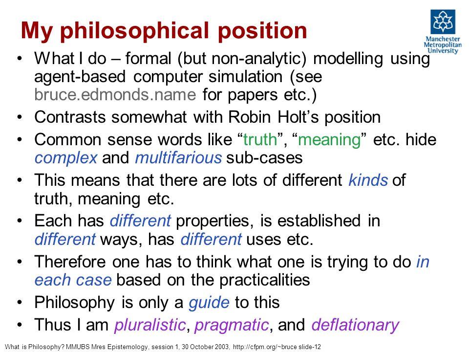 What is Philosophy? MMUBS Mres Epistemology, session 1, 30 October 2003, http://cfpm.org/~bruce slide-12 My philosophical position What I do – formal