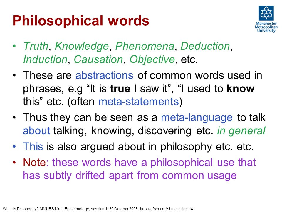 What is Philosophy? MMUBS Mres Epistemology, session 1, 30 October 2003, http://cfpm.org/~bruce slide-14 Philosophical words Truth, Knowledge, Phenome