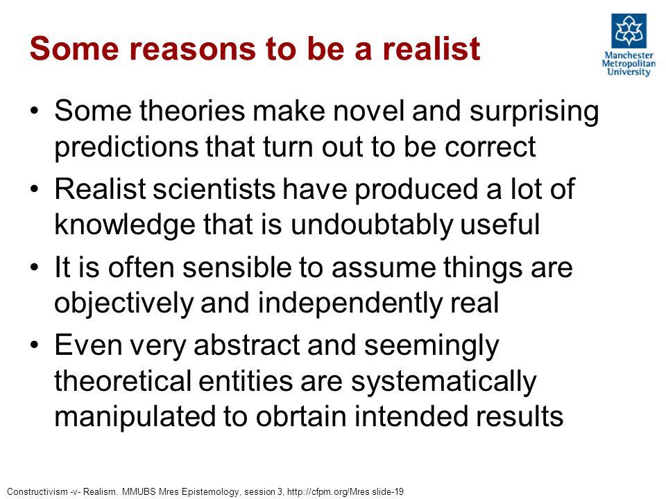 Constructivism -v- Realism. MMUBS Mres Epistemology, session 3, http://cfpm.org/Mres slide-19 Some reasons to be a realist Some theories make novel an