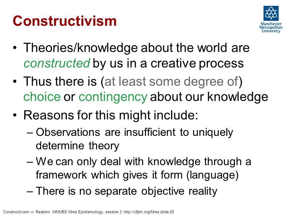 Constructivism -v- Realism. MMUBS Mres Epistemology, session 3, http://cfpm.org/Mres slide-20 Constructivism Theories/knowledge about the world are co