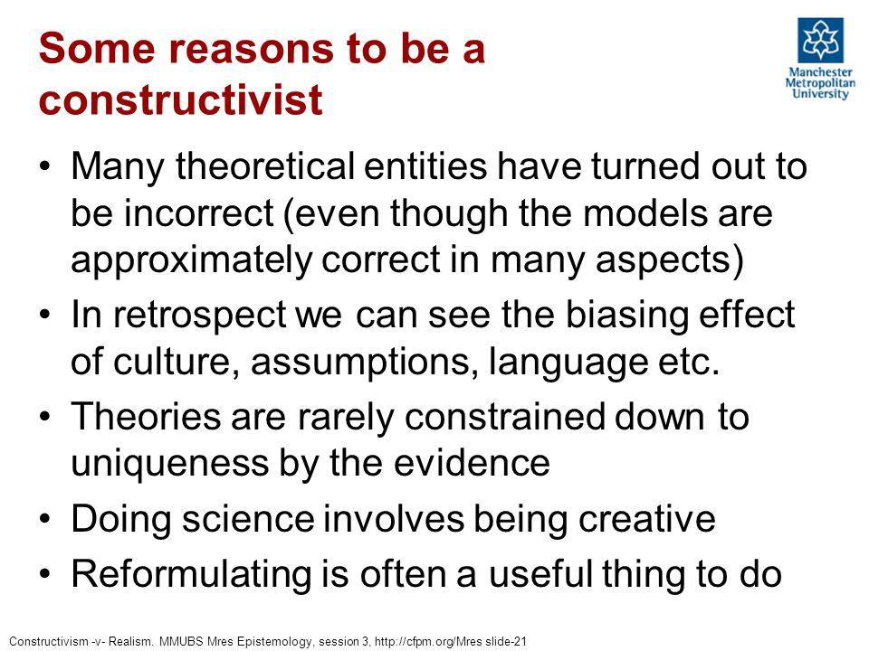 Constructivism -v- Realism. MMUBS Mres Epistemology, session 3, http://cfpm.org/Mres slide-21 Some reasons to be a constructivist Many theoretical ent