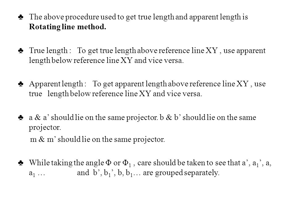 The above procedure used to get true length and apparent length is Rotating line method. True length : To get true length above reference line XY, use