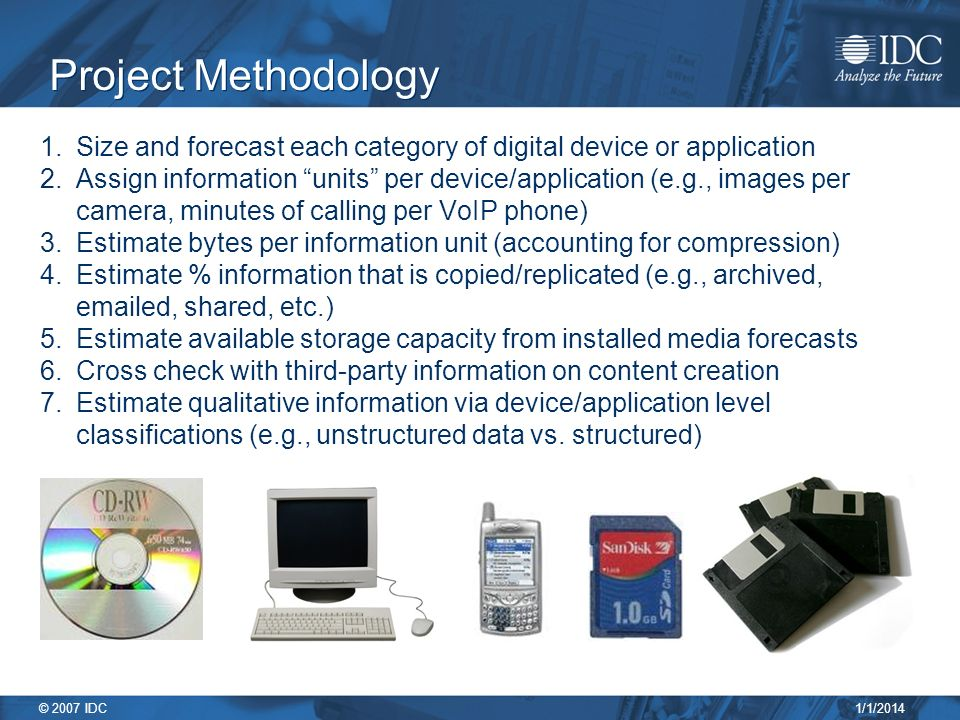 1/1/2014 © 2007 IDC Project Methodology 1.Size and forecast each category of digital device or application 2.Assign information units per device/application (e.g., images per camera, minutes of calling per VoIP phone) 3.Estimate bytes per information unit (accounting for compression) 4.Estimate % information that is copied/replicated (e.g., archived,  ed, shared, etc.) 5.Estimate available storage capacity from installed media forecasts 6.Cross check with third-party information on content creation 7.Estimate qualitative information via device/application level classifications (e.g., unstructured data vs.