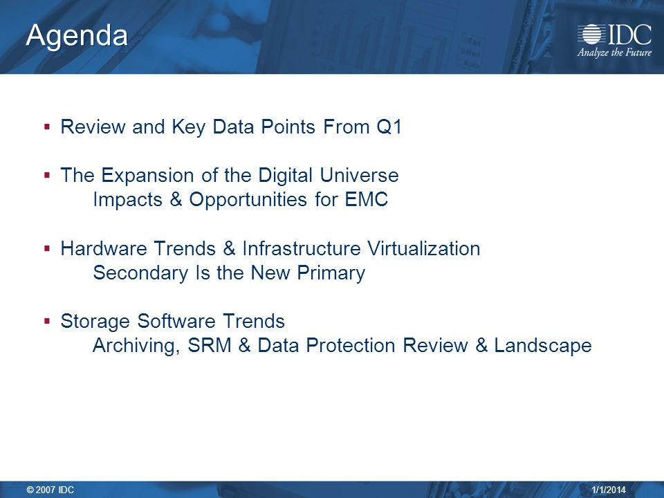 1/1/2014 © 2007 IDC Agenda Review and Key Data Points From Q1 The Expansion of the Digital Universe Impacts & Opportunities for EMC Hardware Trends & Infrastructure Virtualization Secondary Is the New Primary Storage Software Trends Archiving, SRM & Data Protection Review & Landscape