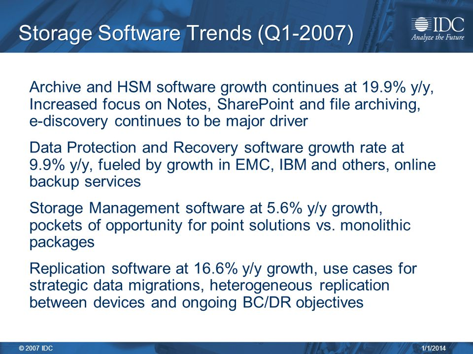 1/1/2014 © 2007 IDC Storage Software Trends (Q1-2007) Archive and HSM software growth continues at 19.9% y/y, Increased focus on Notes, SharePoint and file archiving, e-discovery continues to be major driver Data Protection and Recovery software growth rate at 9.9% y/y, fueled by growth in EMC, IBM and others, online backup services Storage Management software at 5.6% y/y growth, pockets of opportunity for point solutions vs.