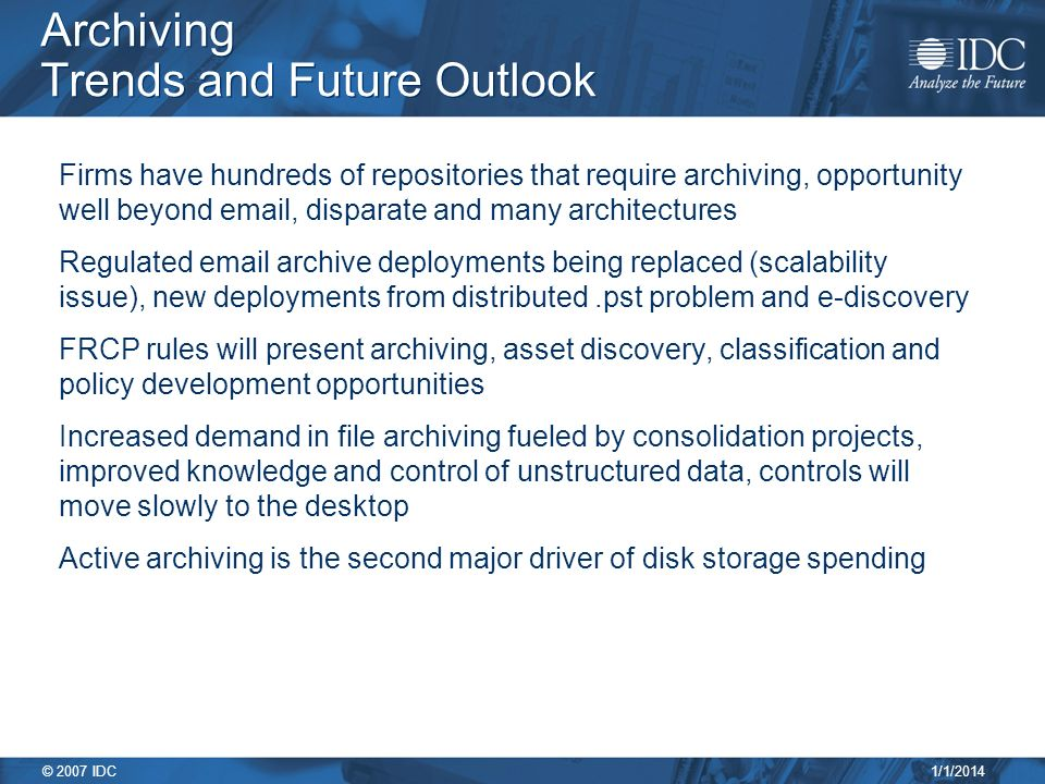 1/1/2014 © 2007 IDC Archiving Trends and Future Outlook Firms have hundreds of repositories that require archiving, opportunity well beyond  , disparate and many architectures Regulated  archive deployments being replaced (scalability issue), new deployments from distributed.pst problem and e-discovery FRCP rules will present archiving, asset discovery, classification and policy development opportunities Increased demand in file archiving fueled by consolidation projects, improved knowledge and control of unstructured data, controls will move slowly to the desktop Active archiving is the second major driver of disk storage spending