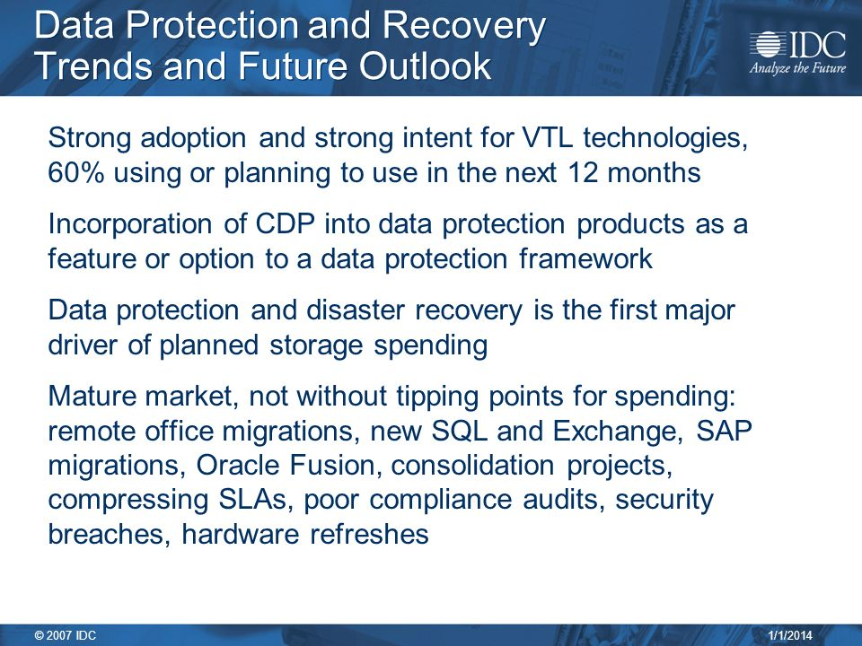1/1/2014 © 2007 IDC Data Protection and Recovery Trends and Future Outlook Strong adoption and strong intent for VTL technologies, 60% using or planning to use in the next 12 months Incorporation of CDP into data protection products as a feature or option to a data protection framework Data protection and disaster recovery is the first major driver of planned storage spending Mature market, not without tipping points for spending: remote office migrations, new SQL and Exchange, SAP migrations, Oracle Fusion, consolidation projects, compressing SLAs, poor compliance audits, security breaches, hardware refreshes