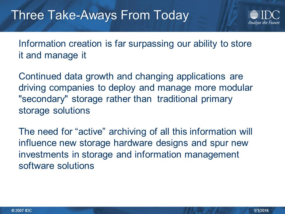 1/1/2014 © 2007 IDC Three Take-Aways From Today Information creation is far surpassing our ability to store it and manage it Continued data growth and changing applications are driving companies to deploy and manage more modular secondary storage rather than traditional primary storage solutions The need for active archiving of all this information will influence new storage hardware designs and spur new investments in storage and information management software solutions