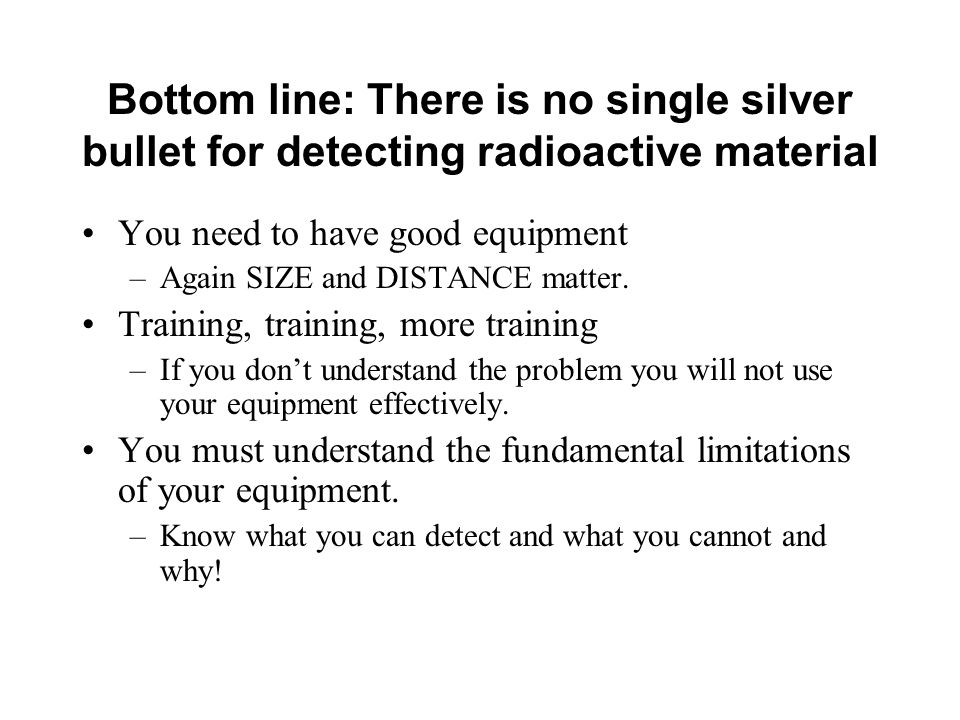 Bottom line: There is no single silver bullet for detecting radioactive material You need to have good equipment –Again SIZE and DISTANCE matter.