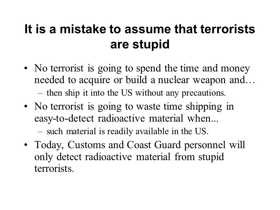It is a mistake to assume that terrorists are stupid No terrorist is going to spend the time and money needed to acquire or build a nuclear weapon and… –then ship it into the US without any precautions.