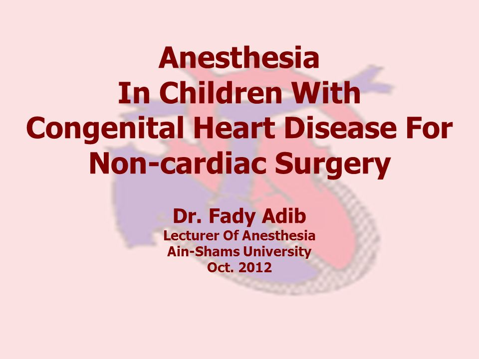 Anesthesia In Children With Congenital Heart Disease For Non-cardiac Surgery Dr. Fady Adib Lecturer Of Anesthesia Ain-Shams University Oct. 2012