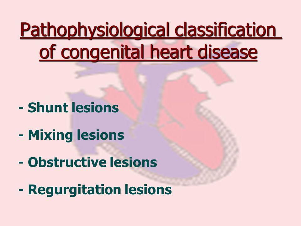 Pathophysiological classification of congenital heart disease - Shunt lesions - Mixing lesions - Obstructive lesions - Regurgitation lesions