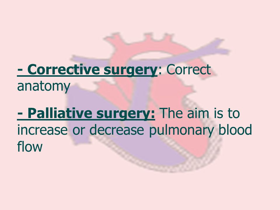 - Corrective surgery: Correct anatomy - Palliative surgery: The aim is to increase or decrease pulmonary blood flow