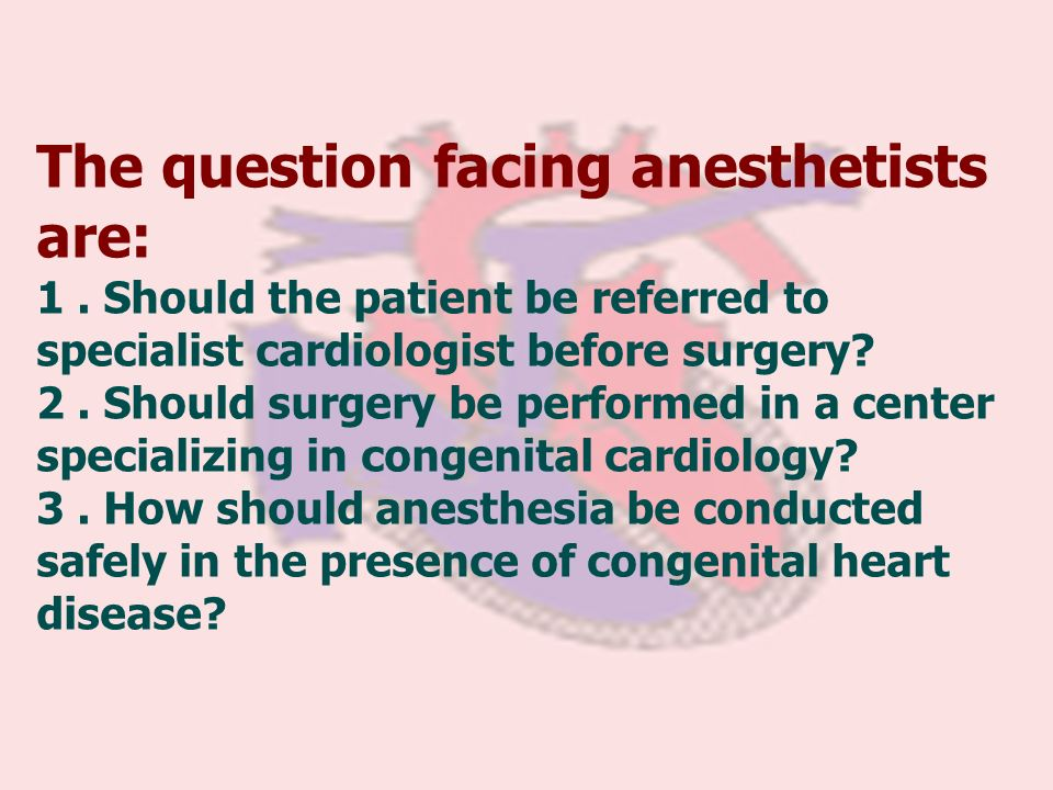The question facing anesthetists are: 1. Should the patient be referred to specialist cardiologist before surgery? 2. Should surgery be performed in a