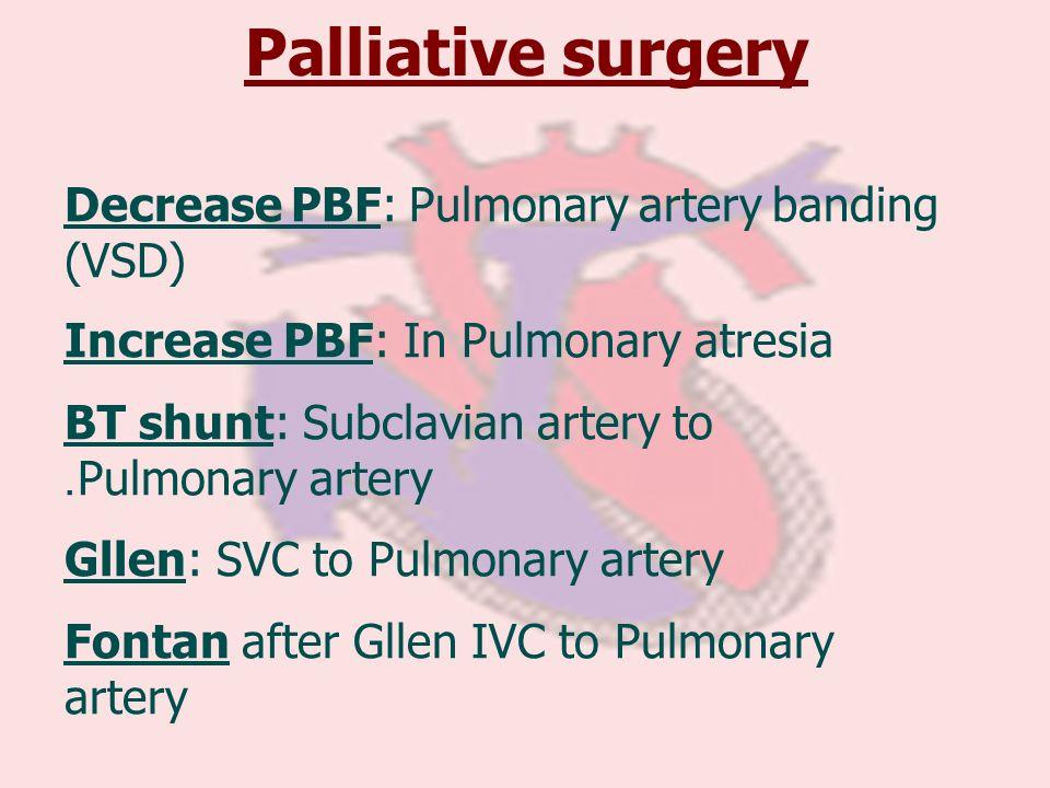 Palliative surgery Decrease PBF: Pulmonary artery banding (VSD) Increase PBF: In Pulmonary atresia BT shunt: Subclavian artery to Pulmonary artery. Gl