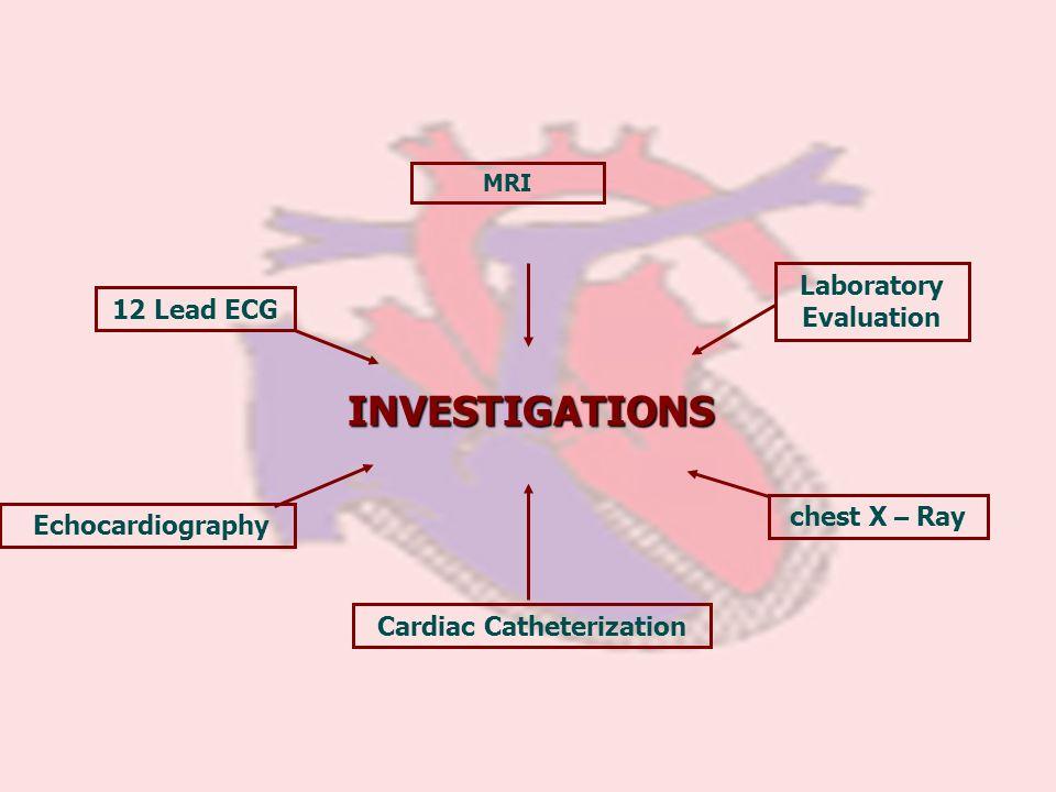 INVESTIGATIONS MRI Laboratory Evaluation Cardiac Catheterization 12 Lead ECG Echocardiography chest X – Ray