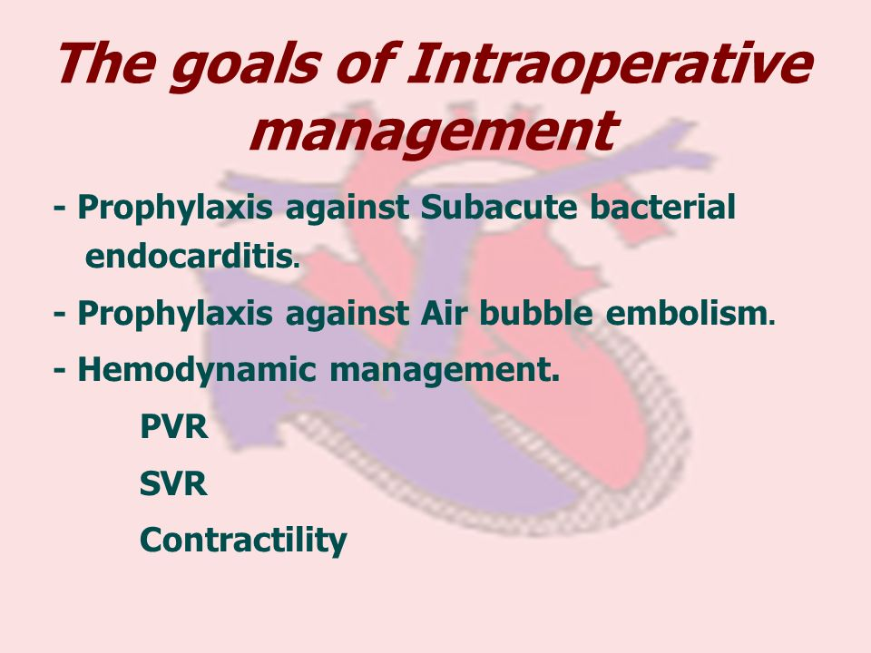 The goals of Intraoperative management - Prophylaxis against Subacute bacterial endocarditis. - Prophylaxis against Air bubble embolism. - Hemodynamic