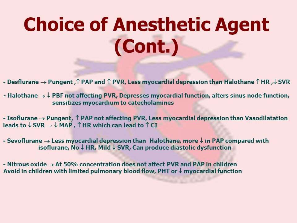 Choice of Anesthetic Agent (Cont.) - Desflurane Pungent, PAP and PVR, Less myocardial depression than Halothane HR, SVR - Halothane PBF not affecting