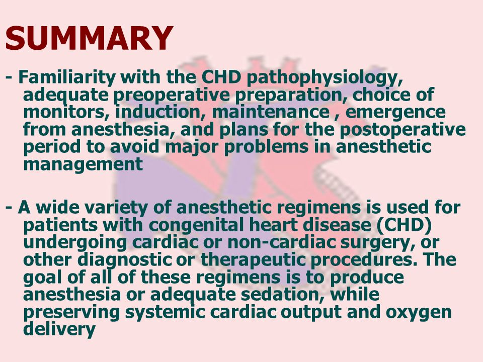 - Familiarity with the CHD pathophysiology, adequate preoperative preparation, choice of monitors, induction, maintenance, emergence from anesthesia,