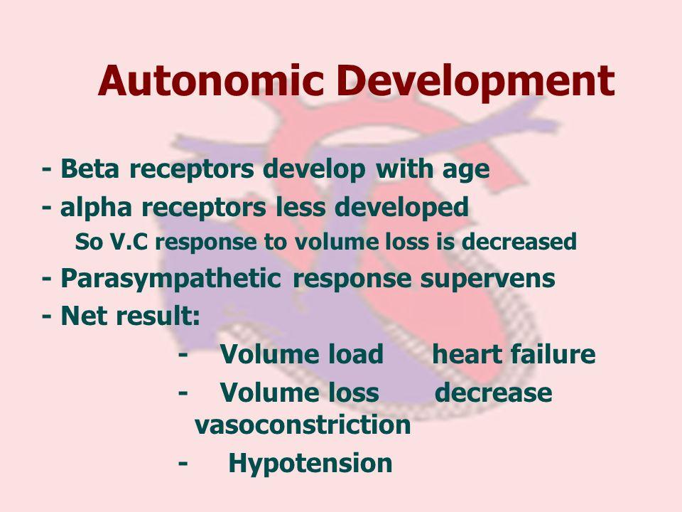Autonomic Development - Beta receptors develop with age - alpha receptors less developed So V.C response to volume loss is decreased - Parasympathetic