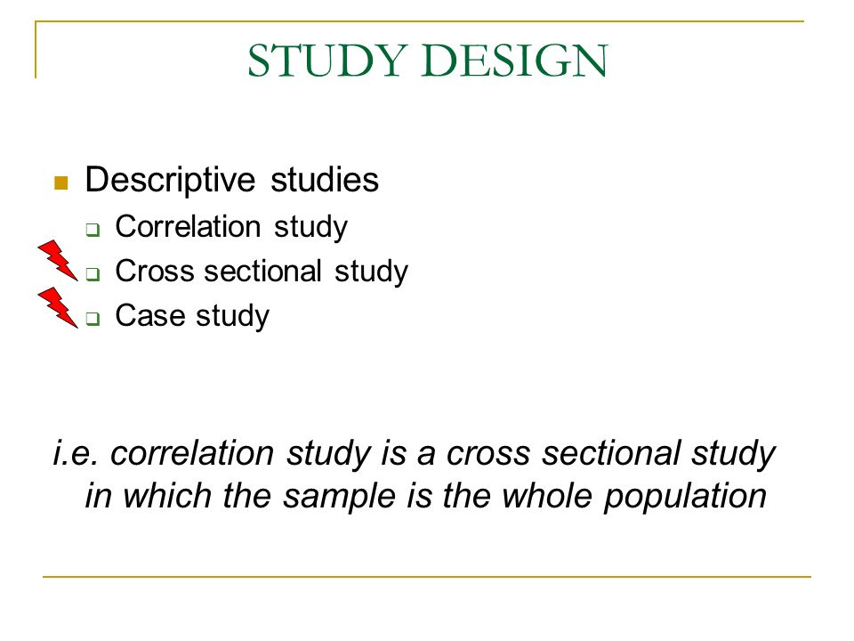 E D Useful for generating a causal hypothesis Cross sectional study Both diseased and non diseased are studied Both D & E are measured They are measured as present or absent at single point in the time line It may be difficult to determine if E actually precede D in time Case study Case report Case series Descriptive studies