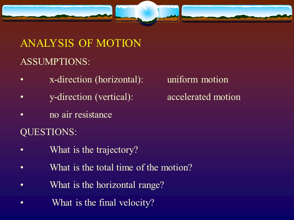 ANALYSIS OF MOTION ASSUMPTIONS: x-direction (horizontal): uniform motion y-direction (vertical): accelerated motion no air resistance QUESTIONS: What