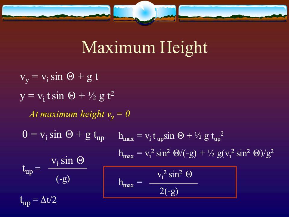 Maximum Height v y = v i sin Θ + g t y = v i t sin Θ + ½ g t 2 At maximum height v y = 0 0 = v i sin Θ + g t up t up = v i sin Θ (-g) t up = Δt/2 h ma