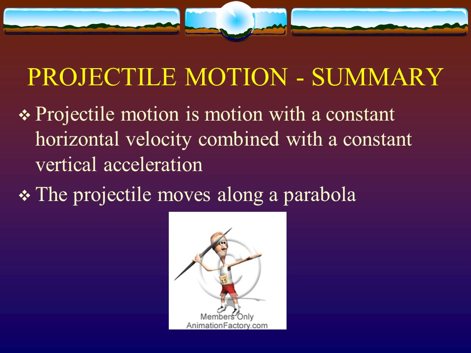 PROJECTILE MOTION - SUMMARY Projectile motion is motion with a constant horizontal velocity combined with a constant vertical acceleration The project