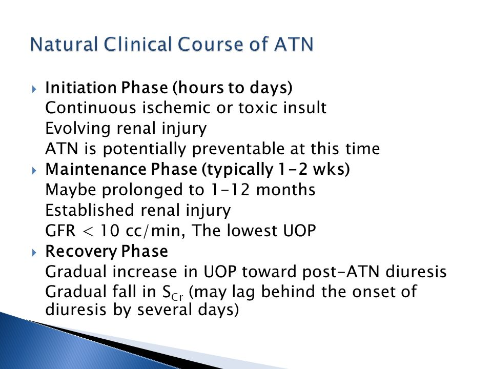 Initiation Phase (hours to days) Continuous ischemic or toxic insult Evolving renal injury ATN is potentially preventable at this time Maintenance Phase (typically 1-2 wks) Maybe prolonged to 1-12 months Established renal injury GFR < 10 cc/min, The lowest UOP Recovery Phase Gradual increase in UOP toward post-ATN diuresis Gradual fall in S Cr (may lag behind the onset of diuresis by several days)