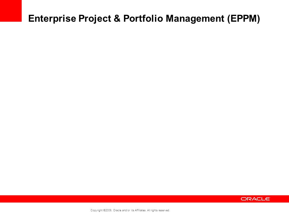 Copyright ©2009, Oracle and/or its Affiliates. All rights reserved. Enterprise Project & Portfolio Management (EPPM)