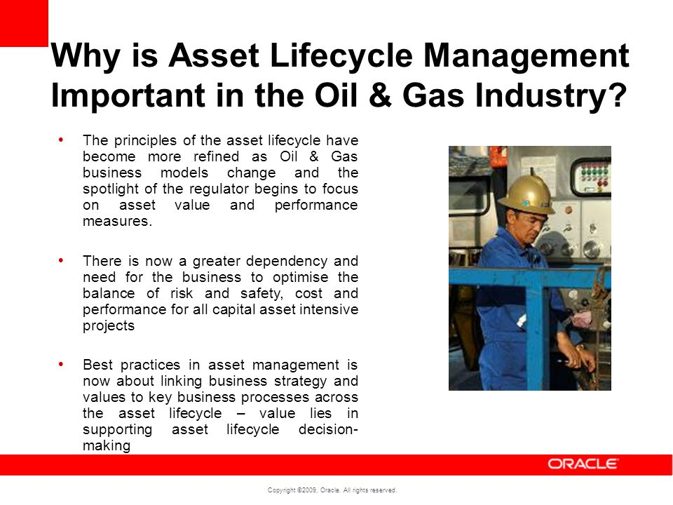 Copyright ©2009, Oracle. All rights reserved. Why is Asset Lifecycle Management Important in the Oil & Gas Industry? The principles of the asset lifec