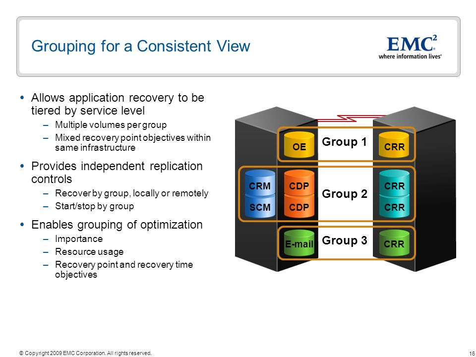 16 © Copyright 2009 EMC Corporation. All rights reserved. Grouping for a Consistent View Allows application recovery to be tiered by service level –Mu