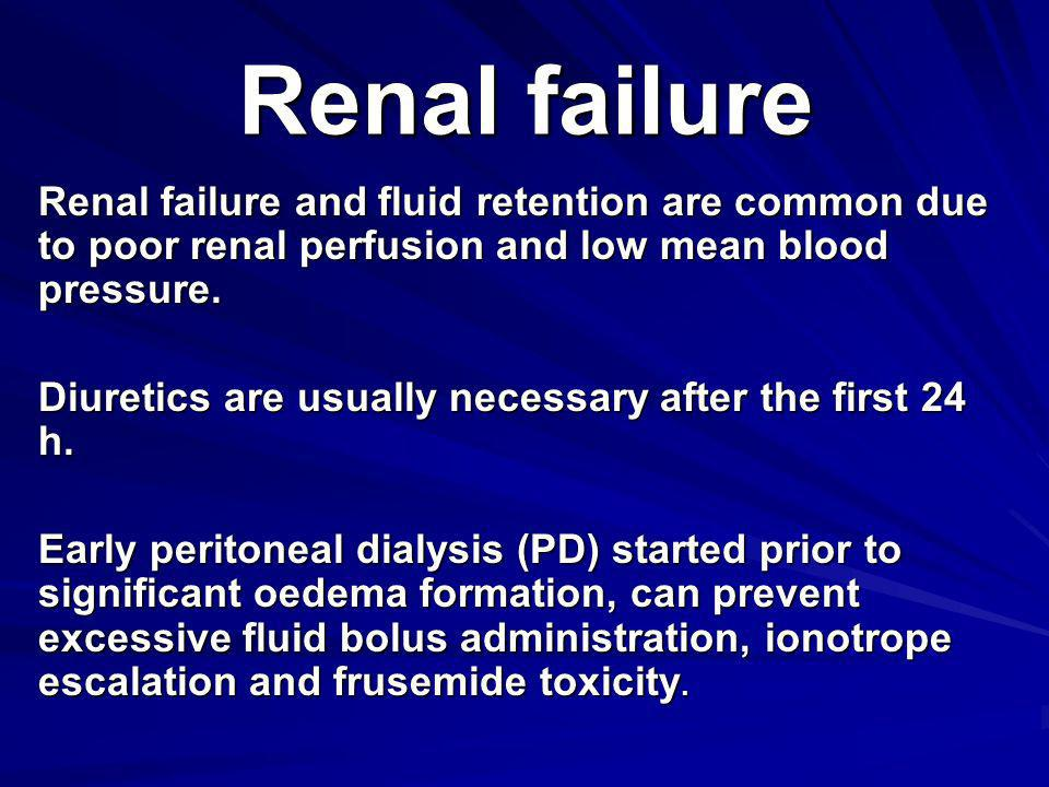 Renal failure Renal failure and fluid retention are common due to poor renal perfusion and low mean blood pressure. Diuretics are usually necessary af